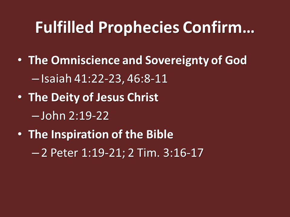 Fulfilled Prophecies Confirm… The Omniscience and Sovereignty of God The Omniscience and Sovereignty of God – Isaiah 41:22-23, 46:8-11 The Deity of Jesus Christ The Deity of Jesus Christ – John 2:19-22 The Inspiration of the Bible The Inspiration of the Bible – 2 Peter 1:19-21; 2 Tim.