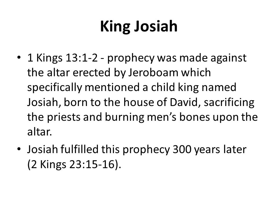 King Josiah 1 Kings 13:1-2 - prophecy was made against the altar erected by Jeroboam which specifically mentioned a child king named Josiah, born to the house of David, sacrificing the priests and burning men's bones upon the altar.