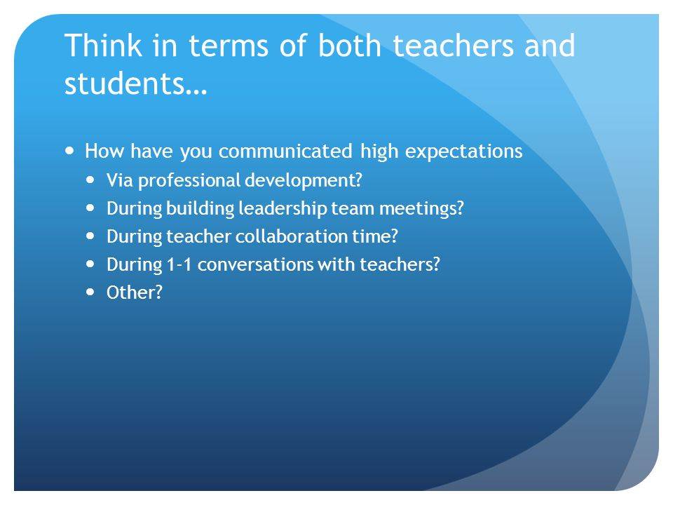 Think in terms of both teachers and students… How have you communicated high expectations Via professional development.