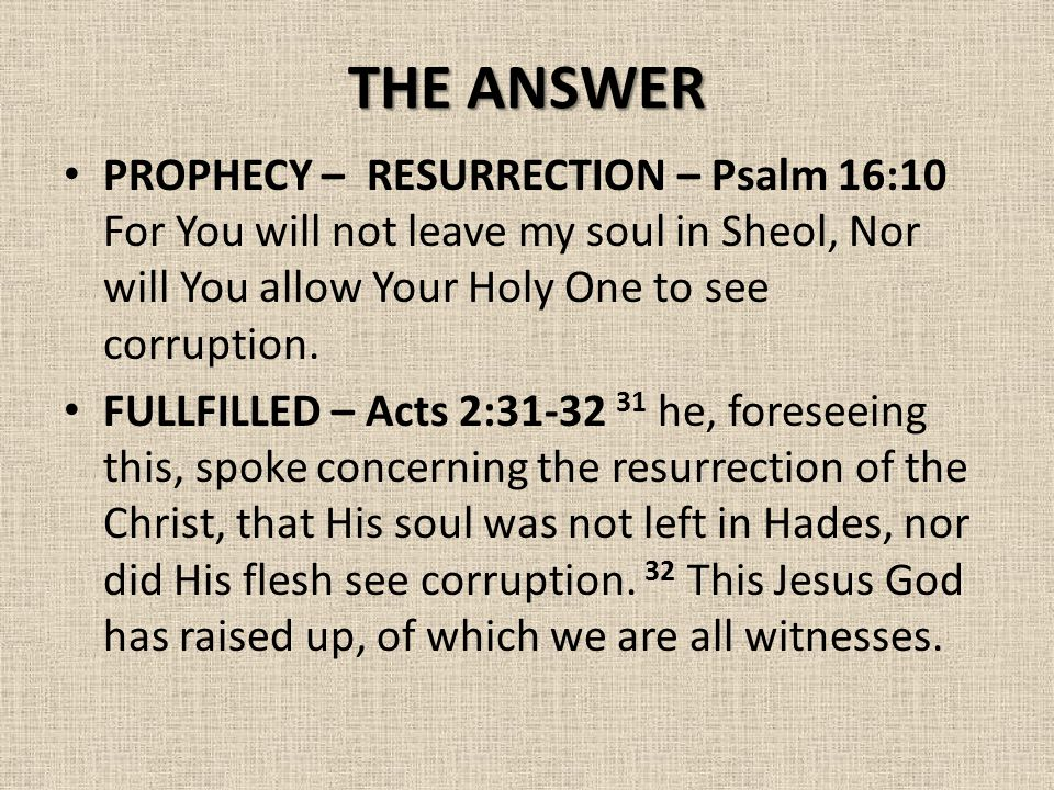 THE ANSWER PROPHECY – RESURRECTION – Psalm 16:10 For You will not leave my soul in Sheol, Nor will You allow Your Holy One to see corruption.