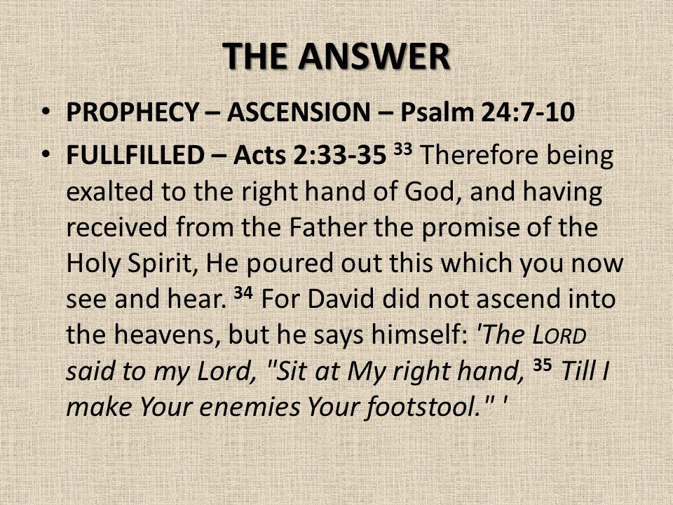 THE ANSWER PROPHECY – ASCENSION – Psalm 24:7-10 FULLFILLED – Acts 2:33-35 33 Therefore being exalted to the right hand of God, and having received from the Father the promise of the Holy Spirit, He poured out this which you now see and hear.