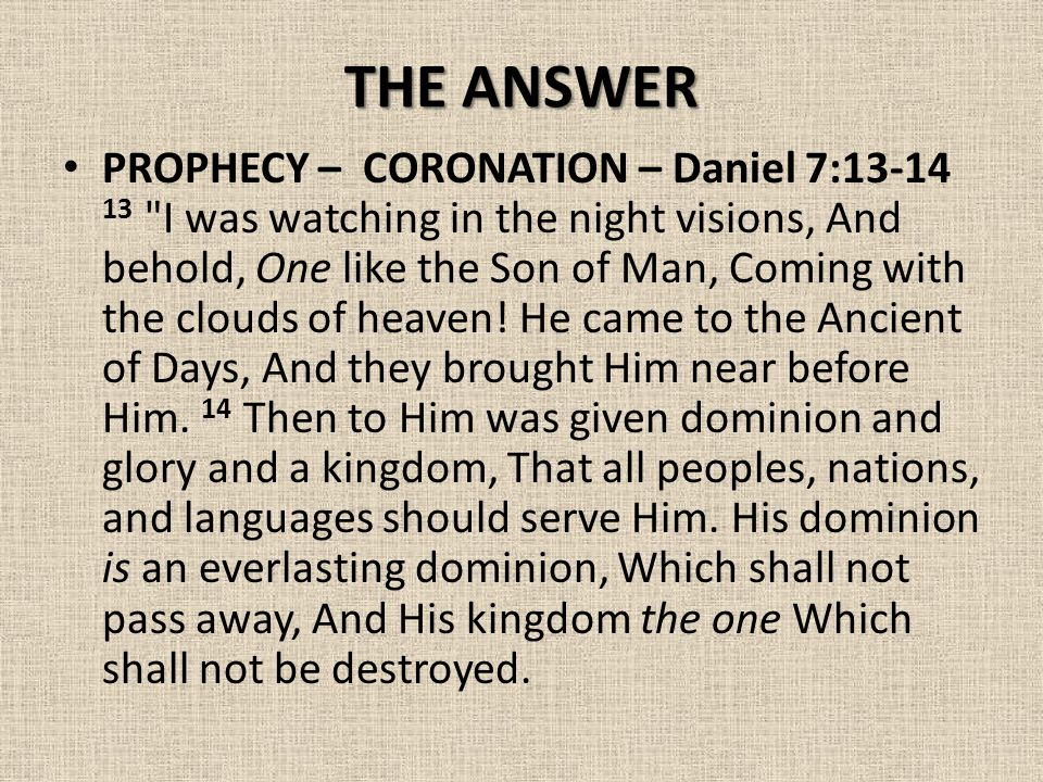 THE ANSWER PROPHECY – CORONATION – Daniel 7:13-14 13 I was watching in the night visions, And behold, One like the Son of Man, Coming with the clouds of heaven.