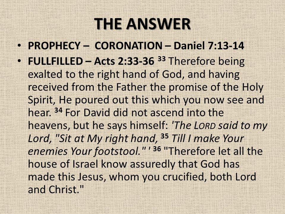 THE ANSWER PROPHECY – CORONATION – Daniel 7:13-14 FULLFILLED – Acts 2:33-36 33 Therefore being exalted to the right hand of God, and having received from the Father the promise of the Holy Spirit, He poured out this which you now see and hear.