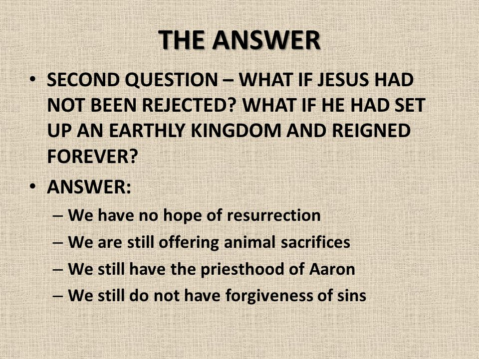 THE ANSWER SECOND QUESTION – WHAT IF JESUS HAD NOT BEEN REJECTED.
