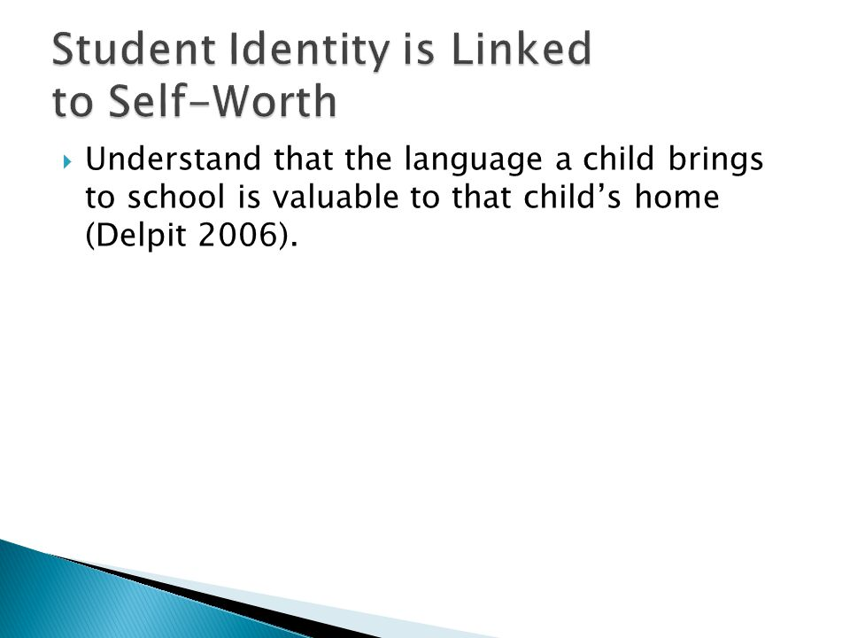  Understand that the language a child brings to school is valuable to that child's home (Delpit 2006).
