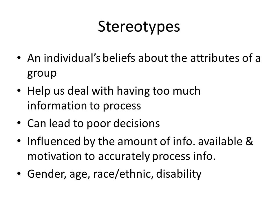 Stereotypes An individual's beliefs about the attributes of a group Help us deal with having too much information to process Can lead to poor decision