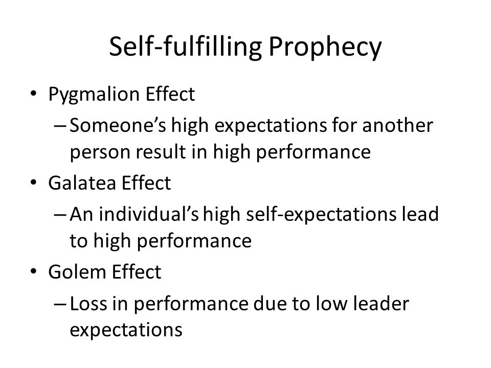 Self-fulfilling Prophecy Pygmalion Effect – Someone's high expectations for another person result in high performance Galatea Effect – An individual's