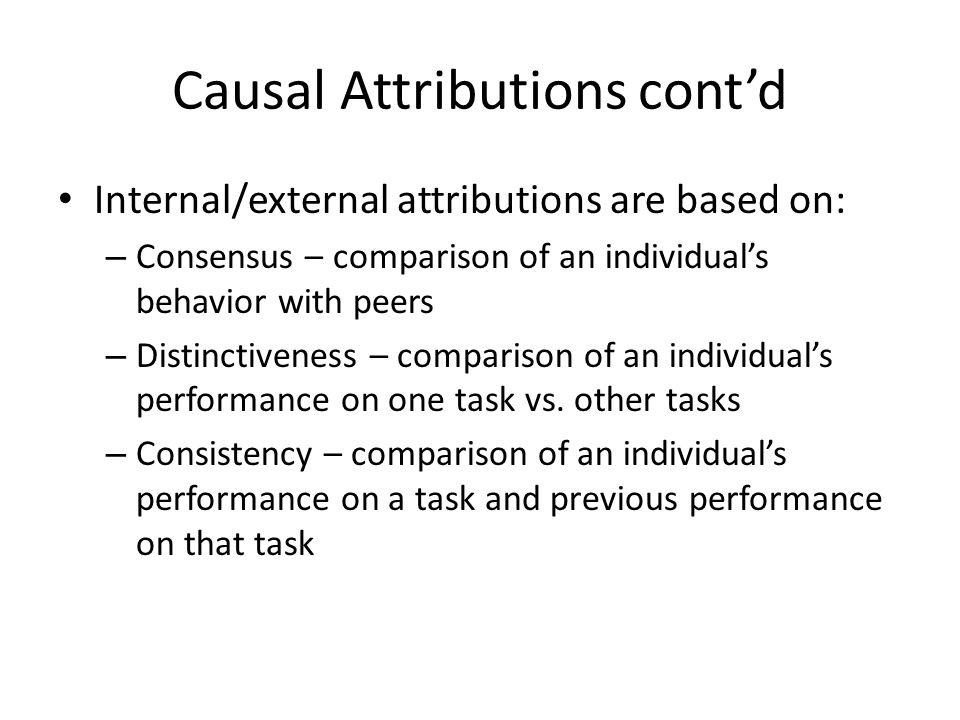 Causal Attributions cont'd Internal/external attributions are based on: – Consensus – comparison of an individual's behavior with peers – Distinctiven