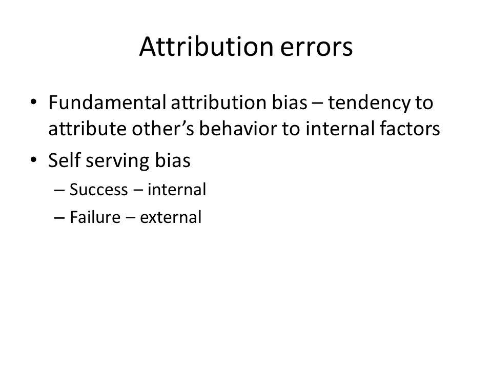 Attribution errors Fundamental attribution bias – tendency to attribute other's behavior to internal factors Self serving bias – Success – internal –