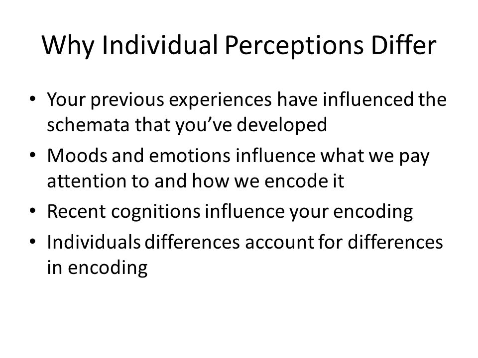 Why Individual Perceptions Differ Your previous experiences have influenced the schemata that you've developed Moods and emotions influence what we pa