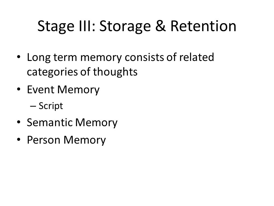 Stage III: Storage & Retention Long term memory consists of related categories of thoughts Event Memory – Script Semantic Memory Person Memory