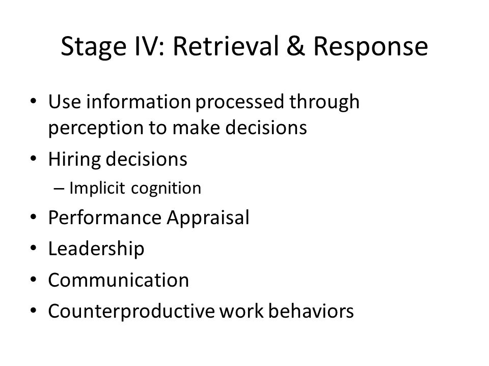 Stage IV: Retrieval & Response Use information processed through perception to make decisions Hiring decisions – Implicit cognition Performance Appraisal Leadership Communication Counterproductive work behaviors