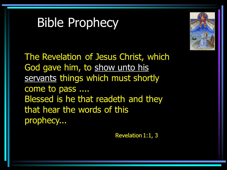Bible Prophecy The Revelation of Jesus Christ, which God gave him, to show unto his servants things which must shortly come to pass....