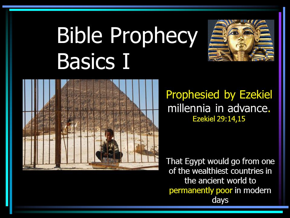 Bible Prophecy Basics I That Egypt would go from one of the wealthiest countries in the ancient world to permanently poor in modern days Prophesied by Ezekiel millennia in advance.