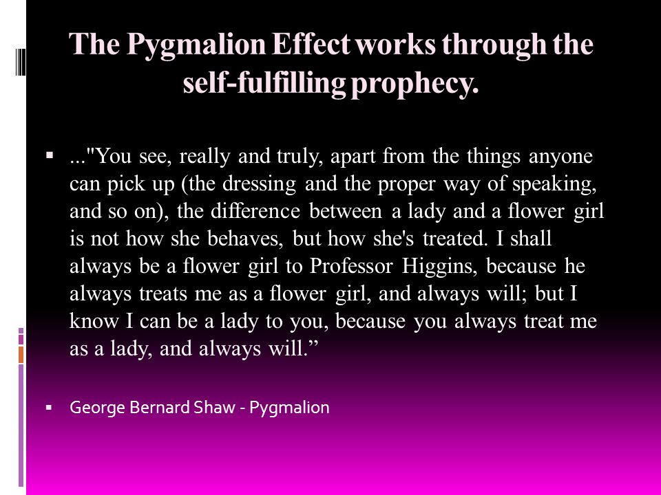 The Pygmalion Effect works through the self-fulfilling prophecy.