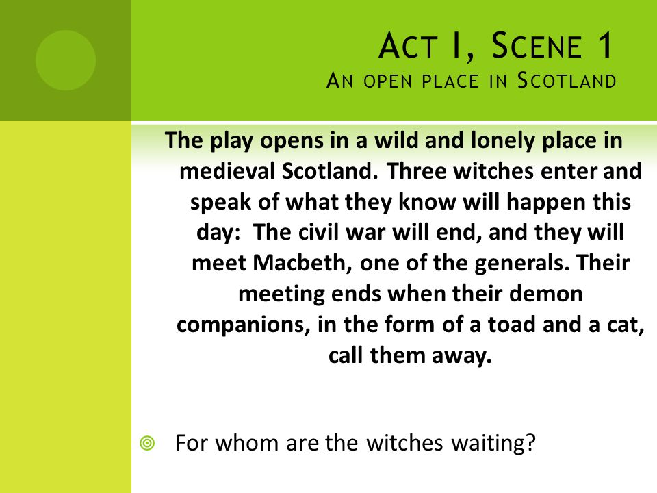 A CT I, S CENE 1 A N OPEN PLACE IN S COTLAND The play opens in a wild and lonely place in medieval Scotland. Three witches enter and speak of what the