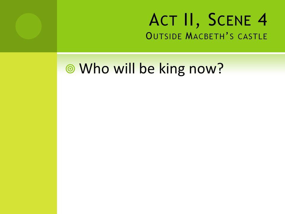 A CT II, S CENE 4 O UTSIDE M ACBETH ' S CASTLE  Who will be king now?