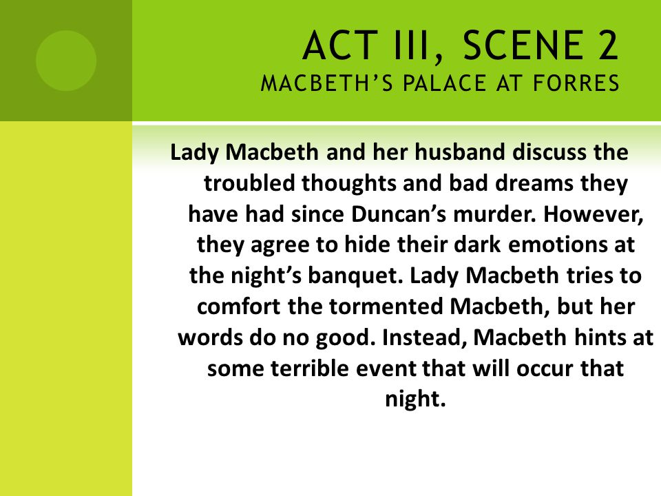 ACT III, SCENE 2 MACBETH'S PALACE AT FORRES Lady Macbeth and her husband discuss the troubled thoughts and bad dreams they have had since Duncan's mur