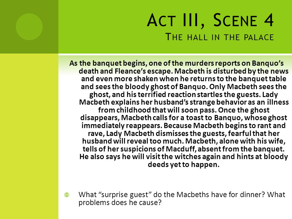 A CT III, S CENE 4 T HE HALL IN THE PALACE As the banquet begins, one of the murders reports on Banquo's death and Fleance's escape. Macbeth is distur