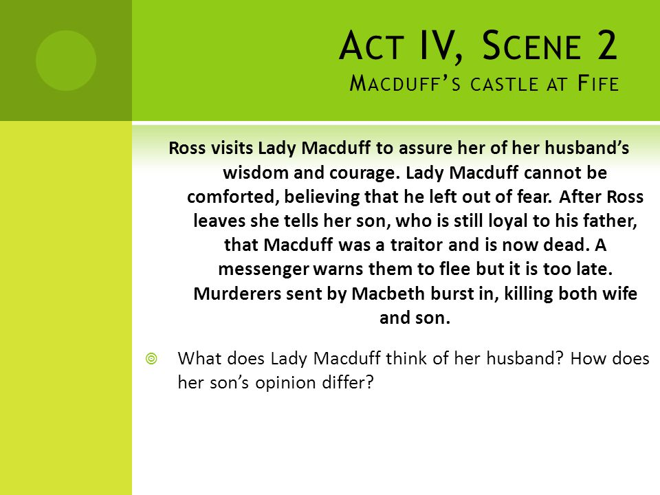 A CT IV, S CENE 2 M ACDUFF ' S CASTLE AT F IFE Ross visits Lady Macduff to assure her of her husband's wisdom and courage. Lady Macduff cannot be comf