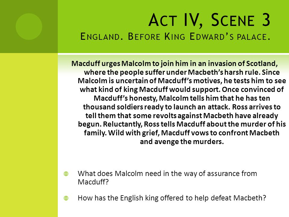 A CT IV, S CENE 3 E NGLAND. B EFORE K ING E DWARD ' S PALACE. Macduff urges Malcolm to join him in an invasion of Scotland, where the people suffer un