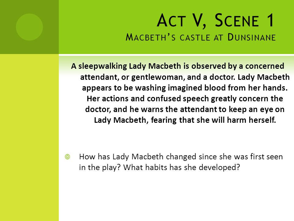 A CT V, S CENE 1 M ACBETH ' S CASTLE AT D UNSINANE A sleepwalking Lady Macbeth is observed by a concerned attendant, or gentlewoman, and a doctor. Lad