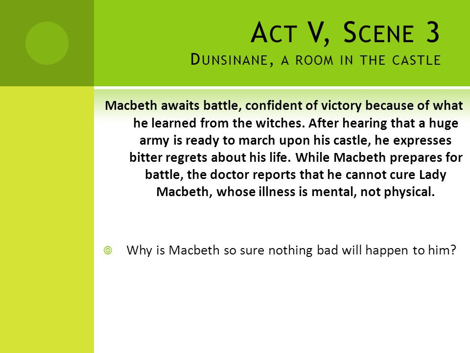 A CT V, S CENE 3 D UNSINANE, A ROOM IN THE CASTLE Macbeth awaits battle, confident of victory because of what he learned from the witches. After heari