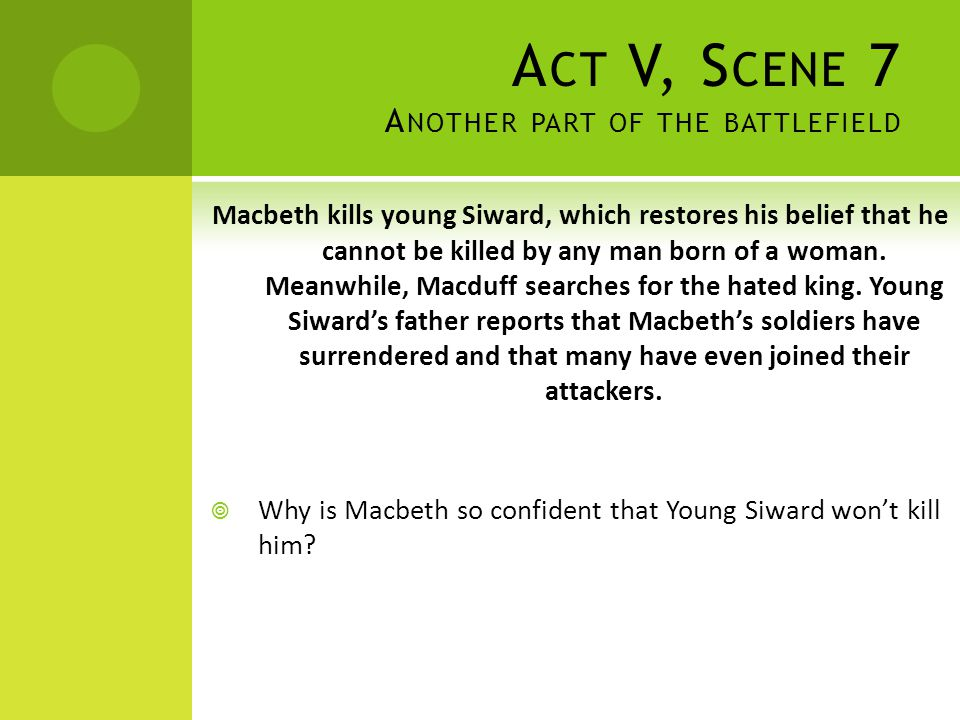 A CT V, S CENE 7 A NOTHER PART OF THE BATTLEFIELD Macbeth kills young Siward, which restores his belief that he cannot be killed by any man born of a