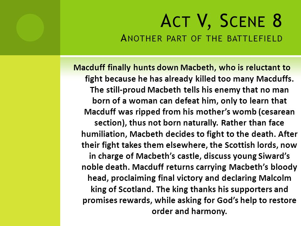 A CT V, S CENE 8 A NOTHER PART OF THE BATTLEFIELD Macduff finally hunts down Macbeth, who is reluctant to fight because he has already killed too many