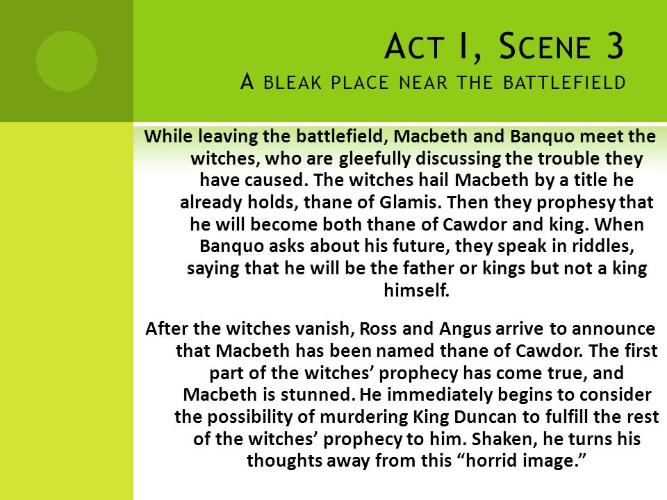 A CT I, S CENE 3 A BLEAK PLACE NEAR THE BATTLEFIELD While leaving the battlefield, Macbeth and Banquo meet the witches, who are gleefully discussing t