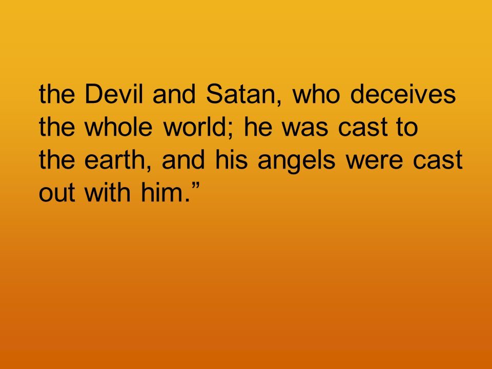 the Devil and Satan, who deceives the whole world; he was cast to the earth, and his angels were cast out with him.