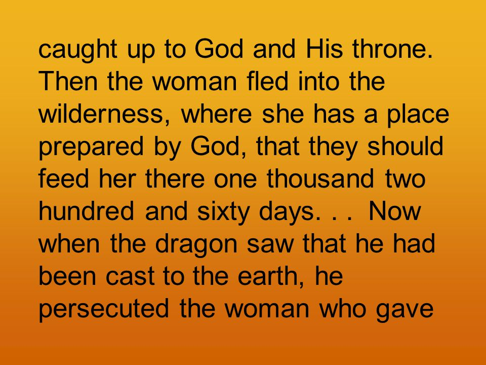 caught up to God and His throne. Then the woman fled into the wilderness, where she has a place prepared by God, that they should feed her there one t