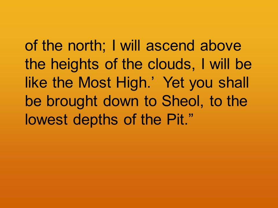 of the north; I will ascend above the heights of the clouds, I will be like the Most High.' Yet you shall be brought down to Sheol, to the lowest depths of the Pit.