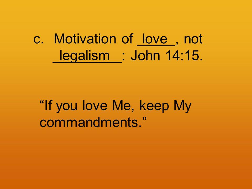 c.Motivation of _____, not _________: John 14:15.