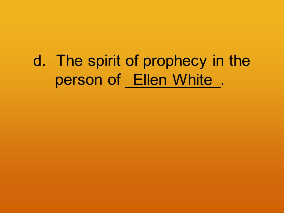 d.The spirit of prophecy in the person of ___________. Ellen White