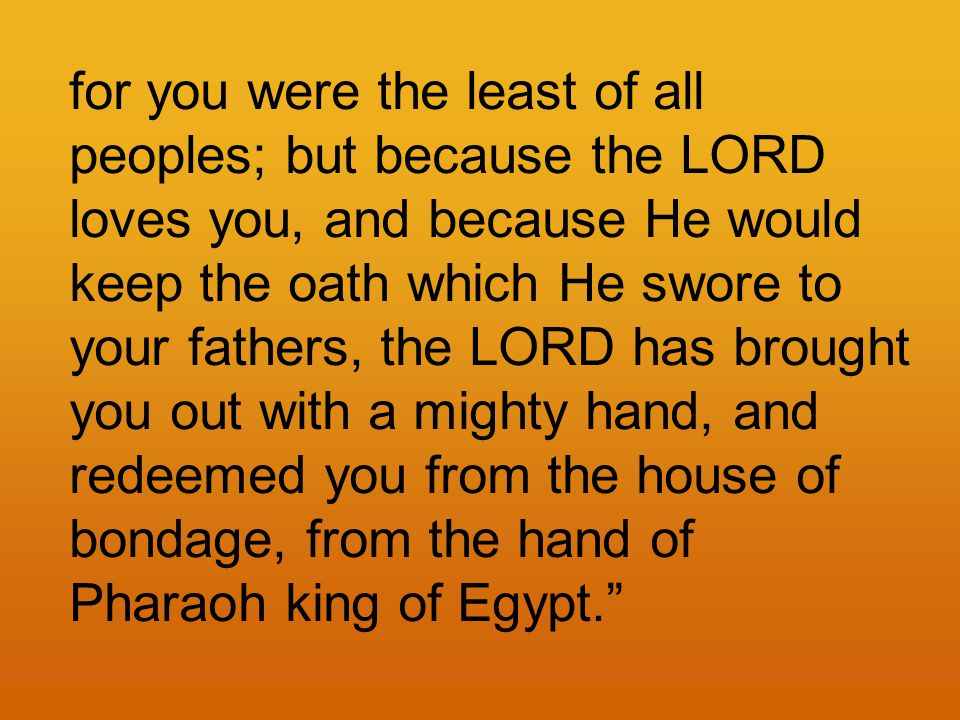 for you were the least of all peoples; but because the LORD loves you, and because He would keep the oath which He swore to your fathers, the LORD has brought you out with a mighty hand, and redeemed you from the house of bondage, from the hand of Pharaoh king of Egypt.