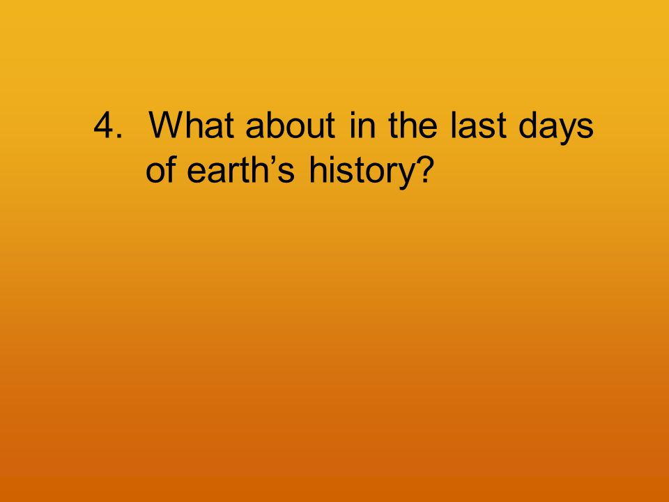 4.What about in the last days of earth's history