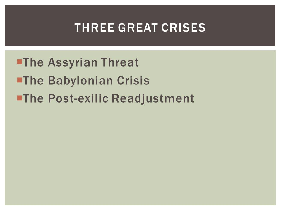  The Assyrian Threat  The Babylonian Crisis  The Post-exilic Readjustment THREE GREAT CRISES