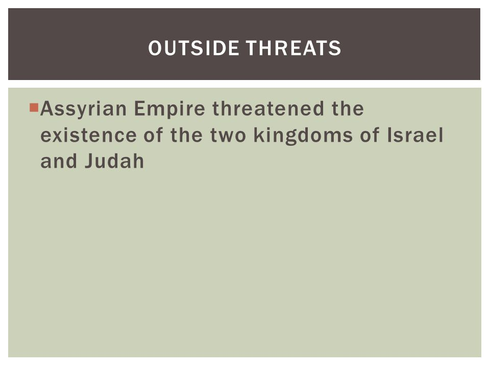  Assyrian Empire threatened the existence of the two kingdoms of Israel and Judah OUTSIDE THREATS