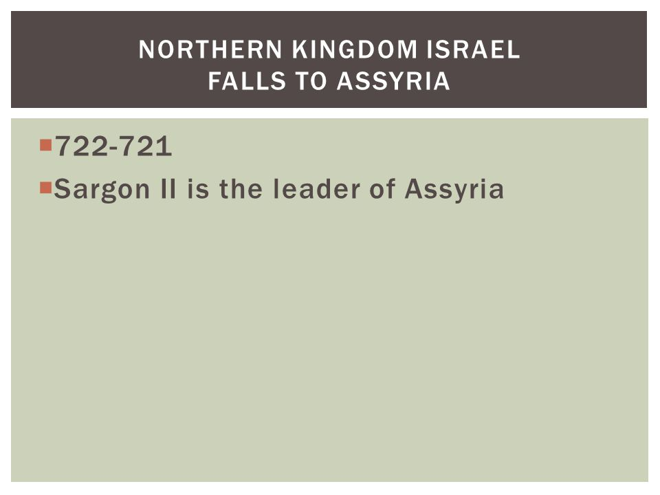  722-721  Sargon II is the leader of Assyria NORTHERN KINGDOM ISRAEL FALLS TO ASSYRIA