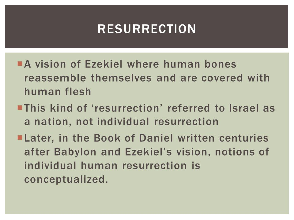  A vision of Ezekiel where human bones reassemble themselves and are covered with human flesh  This kind of 'resurrection' referred to Israel as a n