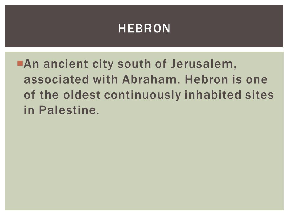  An ancient city south of Jerusalem, associated with Abraham. Hebron is one of the oldest continuously inhabited sites in Palestine. HEBRON