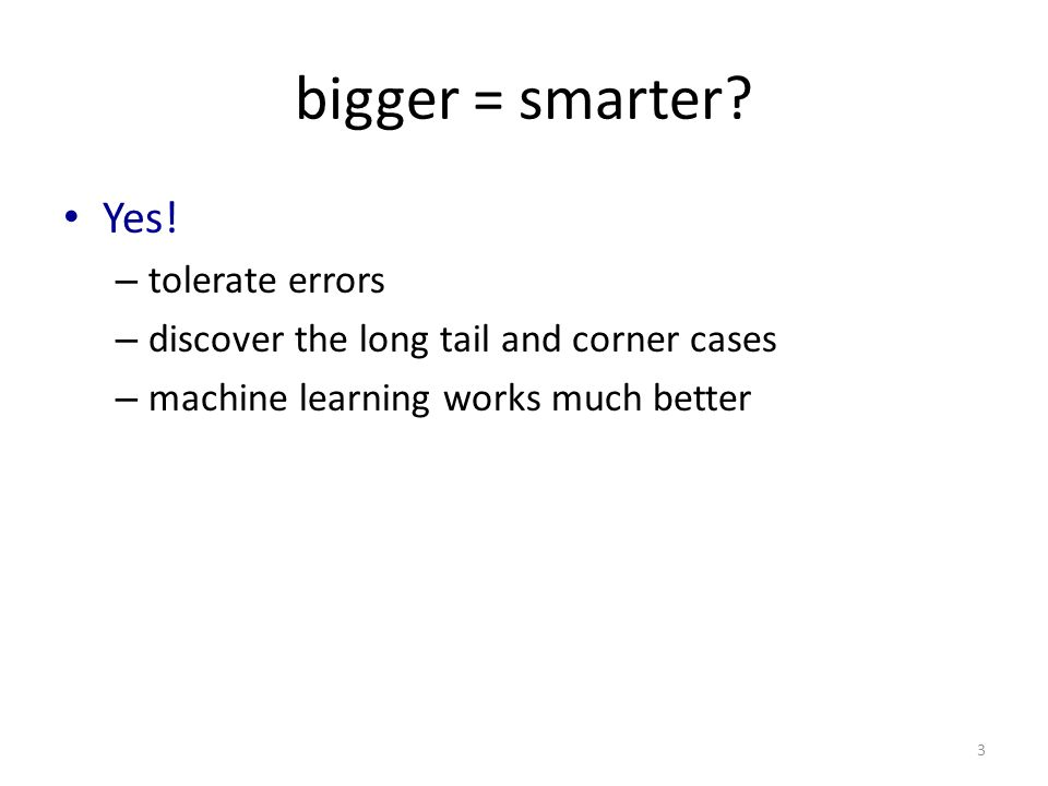 bigger = smarter? Yes! – tolerate errors – discover the long tail and corner cases – machine learning works much better 3