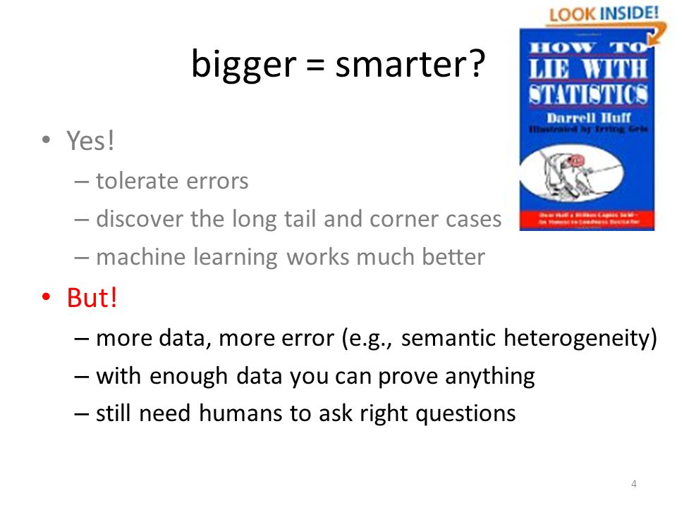 bigger = smarter? Yes! – tolerate errors – discover the long tail and corner cases – machine learning works much better But! – more data, more error (