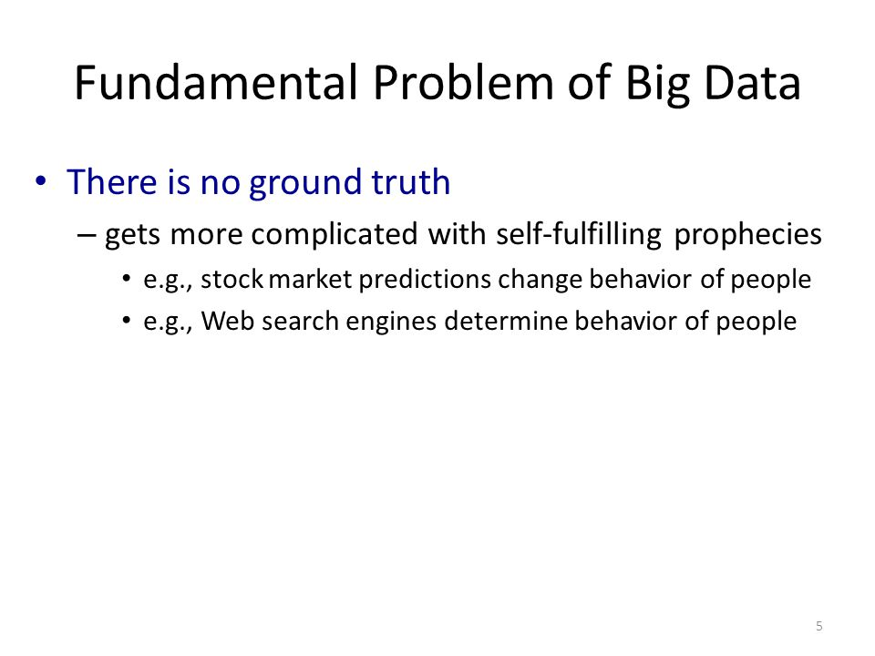 Fundamental Problem of Big Data There is no ground truth – gets more complicated with self-fulfilling prophecies e.g., stock market predictions change