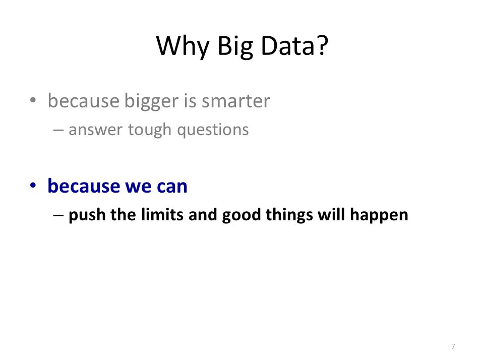 Why Big Data? because bigger is smarter – answer tough questions because we can – push the limits and good things will happen 7