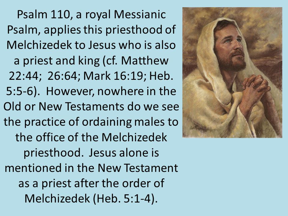 Psalm 110, a royal Messianic Psalm, applies this priesthood of Melchizedek to Jesus who is also a priest and king (cf.