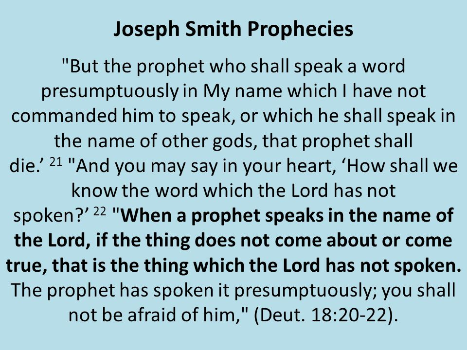Joseph Smith Prophecies But the prophet who shall speak a word presumptuously in My name which I have not commanded him to speak, or which he shall speak in the name of other gods, that prophet shall die.' 21 And you may say in your heart, 'How shall we know the word which the Lord has not spoken ' 22 When a prophet speaks in the name of the Lord, if the thing does not come about or come true, that is the thing which the Lord has not spoken.