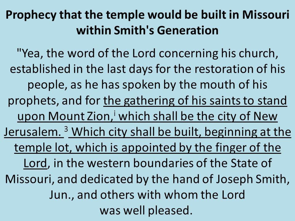 Prophecy that the temple would be built in Missouri within Smith s Generation Yea, the word of the Lord concerning his church, established in the last days for the restoration of his people, as he has spoken by the mouth of his prophets, and for the gathering of his saints to stand upon Mount Zion, i which shall be the city of New Jerusalem.
