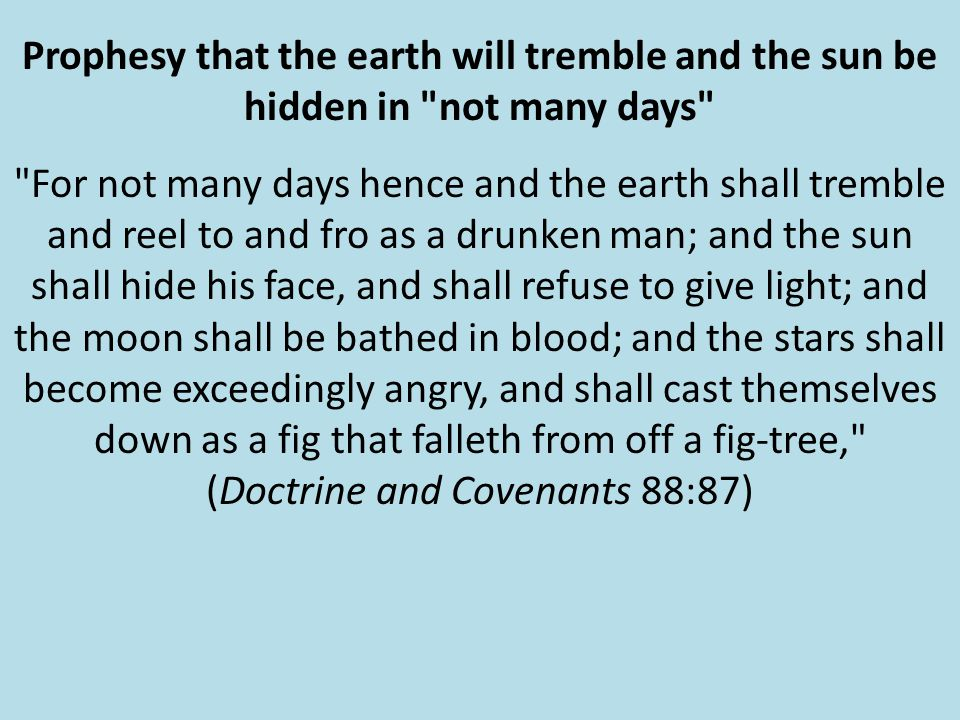 Prophesy that the earth will tremble and the sun be hidden in not many days For not many days hence and the earth shall tremble and reel to and fro as a drunken man; and the sun shall hide his face, and shall refuse to give light; and the moon shall be bathed in blood; and the stars shall become exceedingly angry, and shall cast themselves down as a fig that falleth from off a fig-tree, (Doctrine and Covenants 88:87)